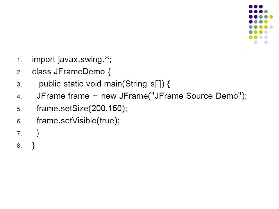 import javax.swing.*; class JFrameDemo { public static void main(String s[]) { JFrame frame = new JFrame( JFrame Source Demo );